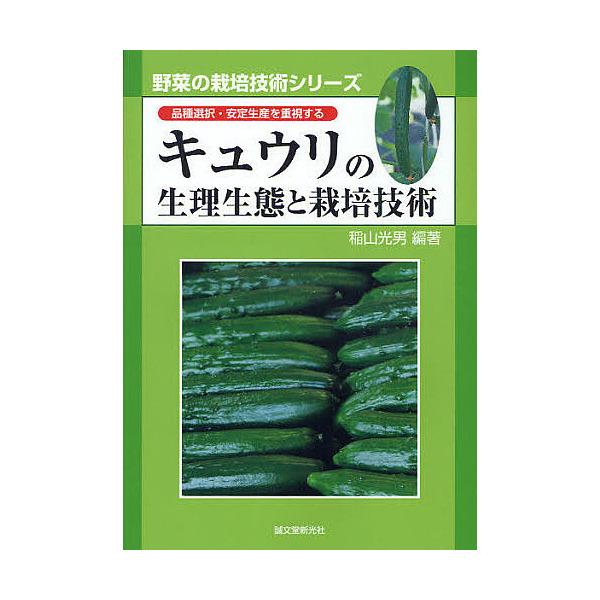 キュウリの生理生態と栽培技術 品種選択・安定生産を重視する/稲山光男