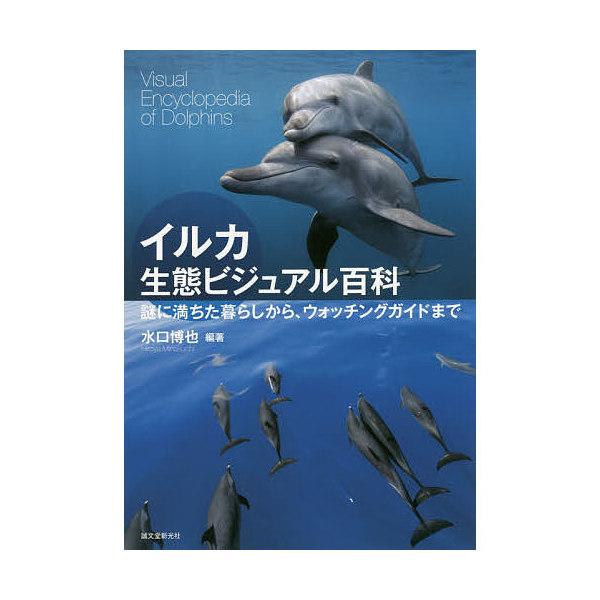 イルカ生態ビジュアル百科 謎に満ちた暮らしから、ウォッチングガイドまで/水口博也