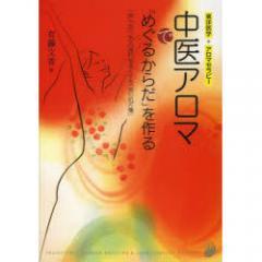 中医アロマで「めぐるからだ」を作る 「気」「血」「水」の流れをよくする「美の処方箋」/有藤文香