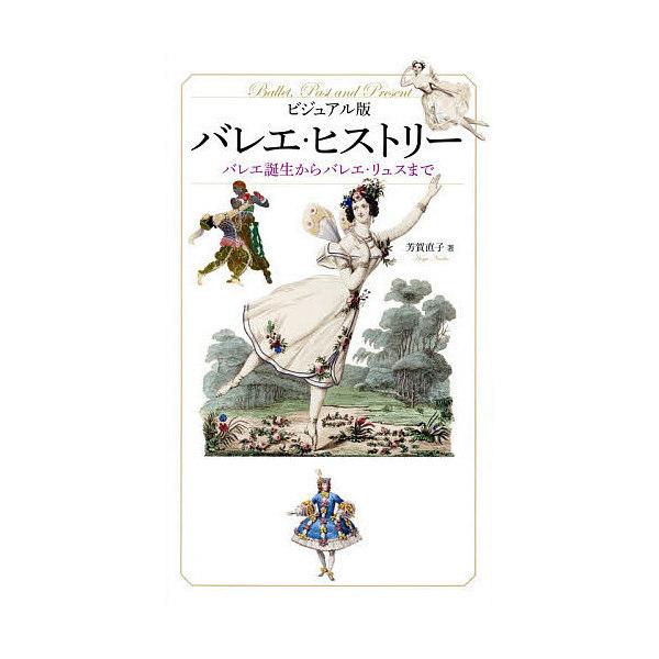 バレエ・ヒストリー ビジュアル版 バレエ誕生からバレエ・リュスまで/芳賀直子