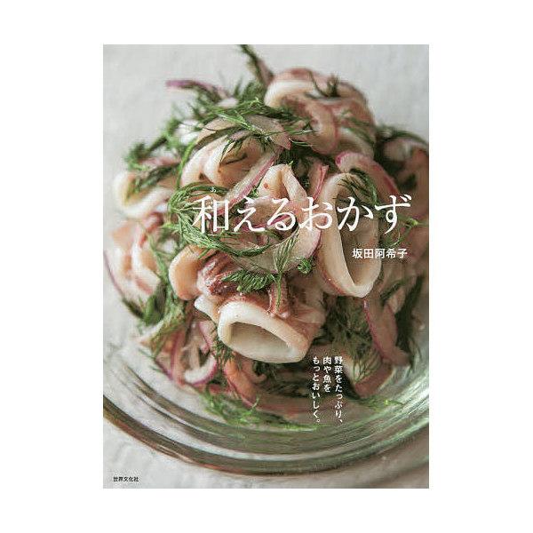 和えるおかず 野菜をたっぷり、肉や魚をもっとおいしく。/坂田阿希子/レシピ