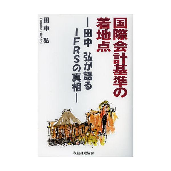 国際会計基準の着地点 田中弘が語るIFRSの真相/田中弘