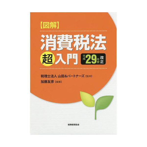 図解消費税法「超」入門 平成29年度改正/加藤友彦/山田&パートナーズ