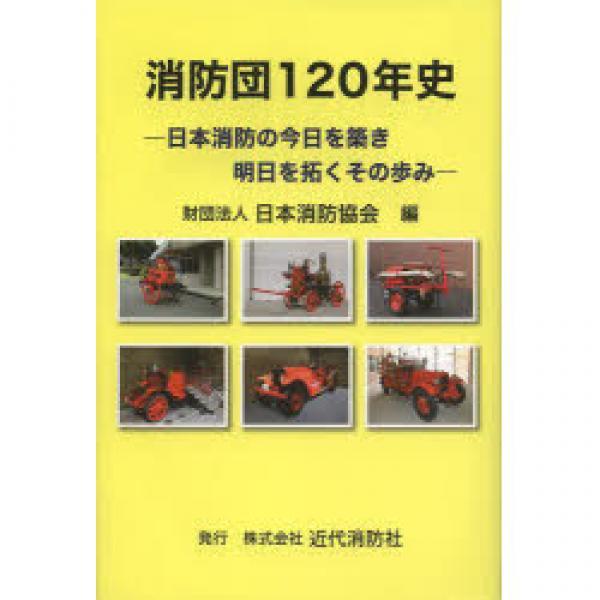 消防団120年史 日本消防の今日を築き明日を拓くその歩み/日本消防協会