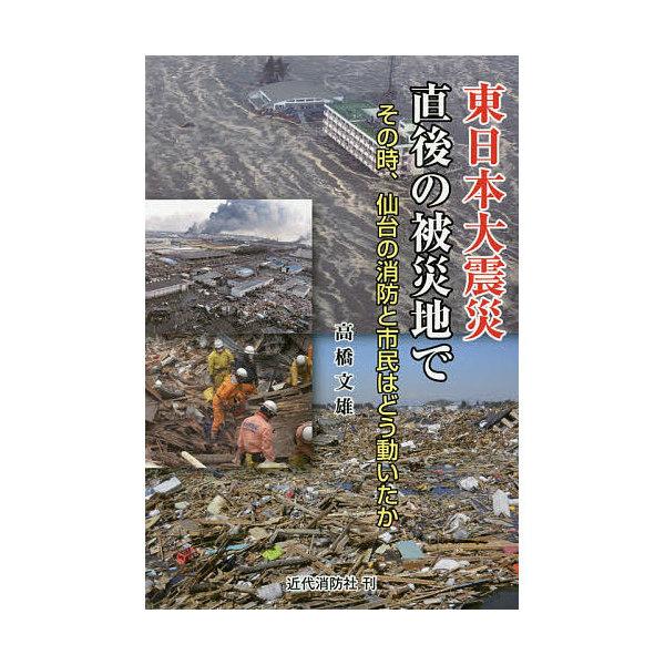 東日本大震災直後の被災地で 高橋文雄 その時、仙台の消防と市民