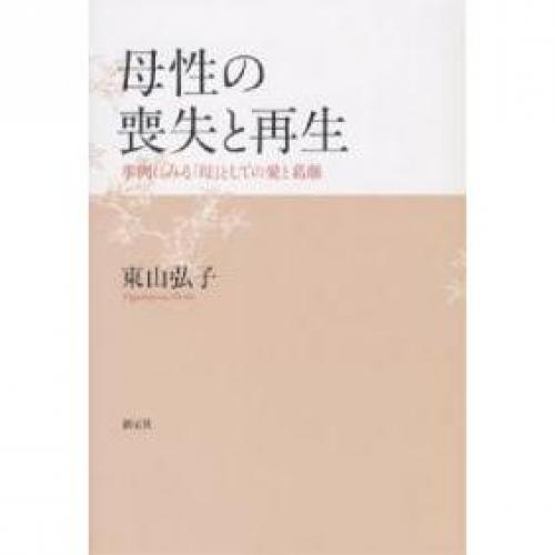 母性の喪失と再生 事例にみる「母」としての愛と葛藤/東山弘子