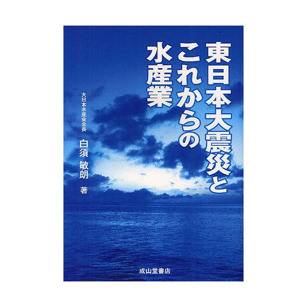 東日本大震災とこれからの水産業/白須敏朗