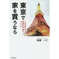 東京で家を買うなら 人生が変わる!戦略的「家」購入バイブル/後藤一仁