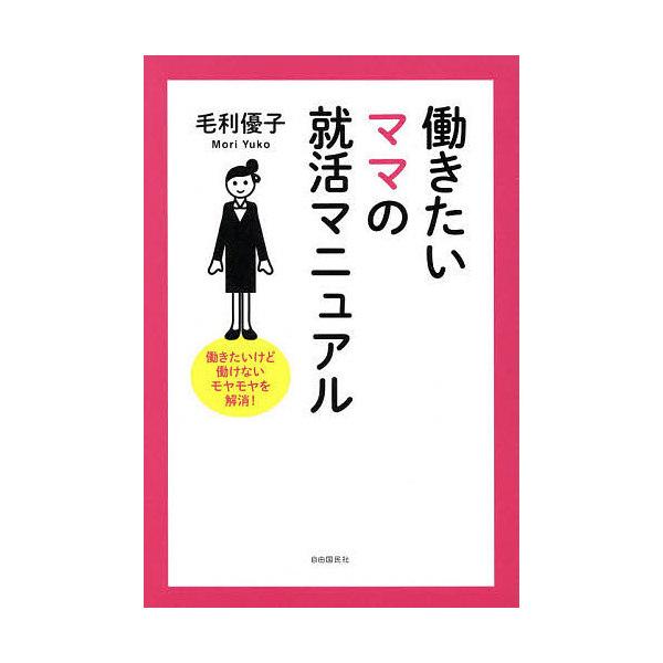 働きたいママの就活マニュアル 働きたいけど働けないモヤモヤを解消!/毛利優子