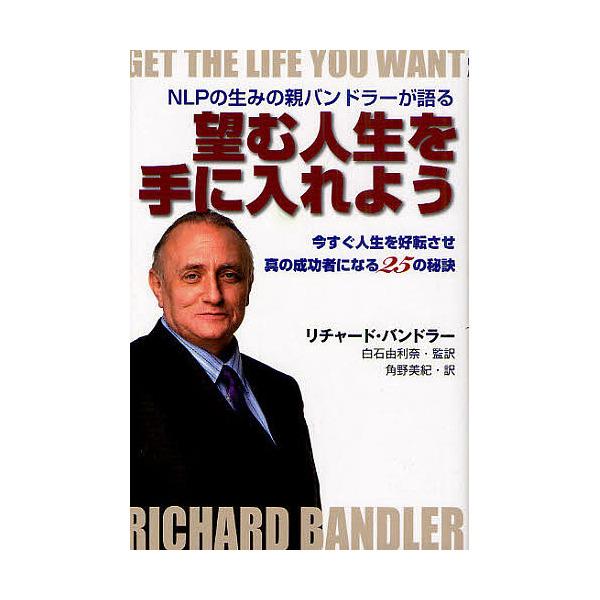 望む人生を手に入れよう NLPの生みの親バンドラーが語る 今すぐ人生を好転させ真の成功者になる25の秘訣/リチャード・バンドラー/白石由利奈/角野美紀