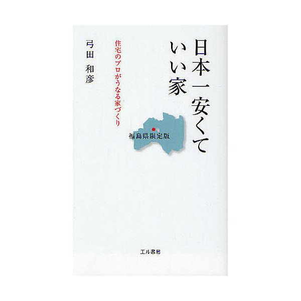 日本一安くていい家 福島県限定版 住宅のプロがうなる家づくり/弓田和彦