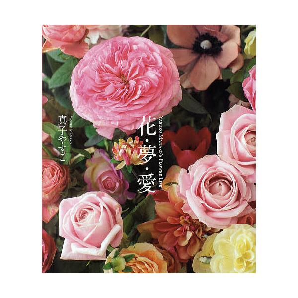 花・夢・愛 YASUKO MANAKO'S FLOWER LIFE マナコフラワーアカデミー創立50周年記念/真子やすこ