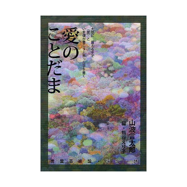 愛のことだま 言霊芸術論・評論・詩/山波言太郎/熊谷えり子