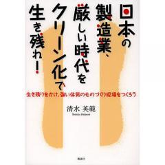 日本の製造業、厳しい時代をクリーン化で生き残れ! 生き残りをかけ、強い体質のものづくり現場をつくろう/清水英範