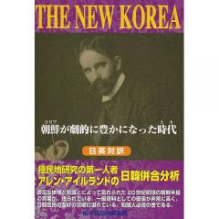 THE NEW KOREA 朝鮮が劇的に豊かになった時代 植民地研究の第一人者アレン・アイルランドの日韓併合分析 日英対訳/アレン・アイルランド