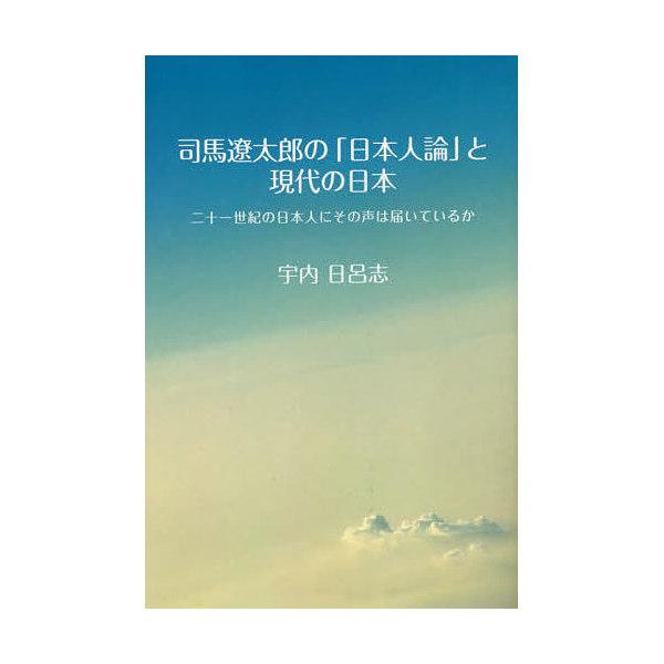 司馬遼太郎の「日本人論」と現代の日本 二十一世紀の日本人にその声は届いているか/宇内日呂志