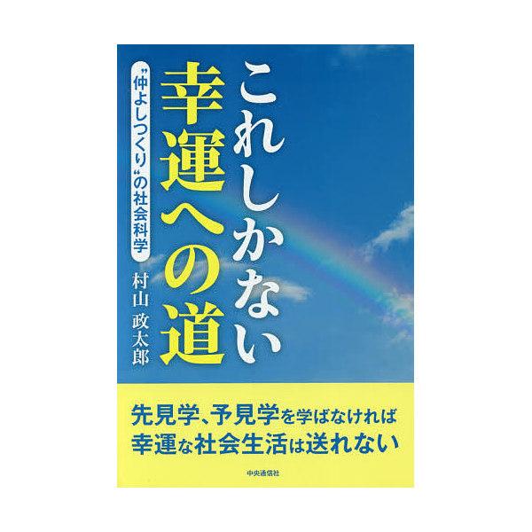"""これしかない幸運への道 """"仲よしつくり""""の社会科学/村山政太郎"""