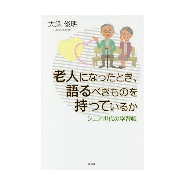 老人になったとき、語るべきものを持っているか シニア世代の学習帳/大深俊明
