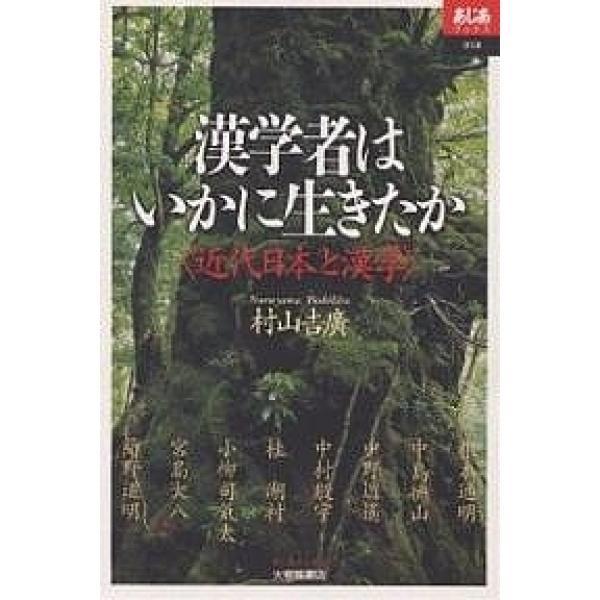 漢学者はいかに生きたか 近代日本と漢学/村山吉廣