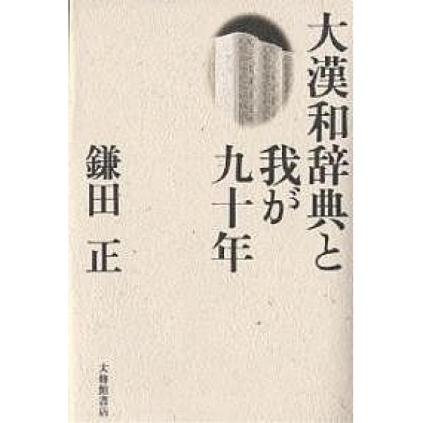 大漢和辞典と我が九十年/鎌田正