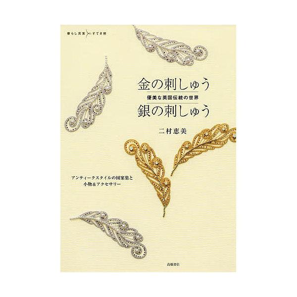 金の刺しゅう銀の刺しゅう 優美な英国伝統の世界 アンティークスタイルの図案集と小物&アクセサリー/二村恵美