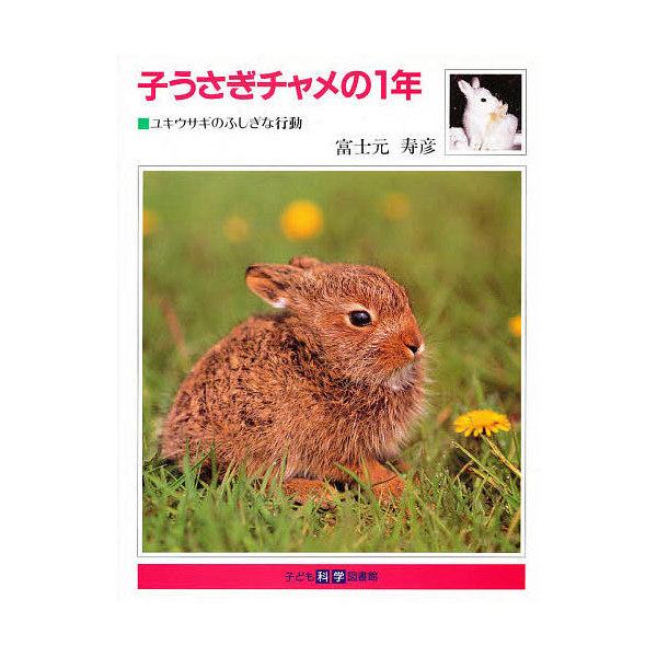 子うさぎチャメの1年 ユキウサギのふしぎな行動/富土元寿彦