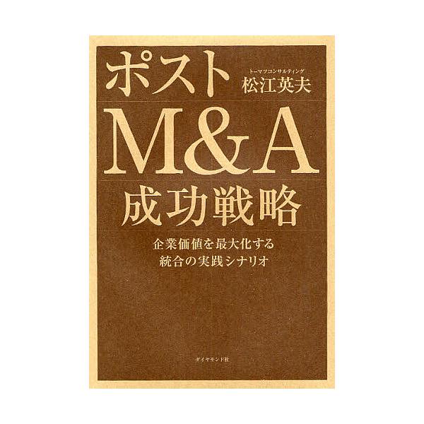ポストM&A成功戦略 企業価値を最大化する統合の実践シナリオ/松江英夫