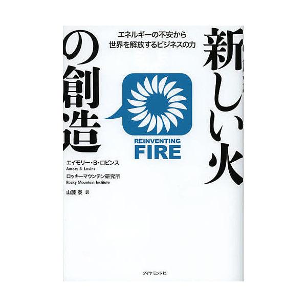 新しい火の創造 エネルギーの不安から世界を解放するビジネスの力/エイモリー・B・ロビンス/ロッキーマウンテン研究所/山藤泰