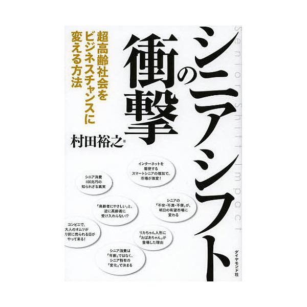 シニアシフトの衝撃 超高齢社会をビジネスチャンスに変える方法/村田裕之
