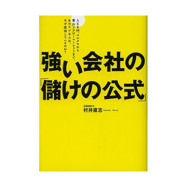 強い会社の「儲けの公式」 AKB48、ユニクロから青山フラワーマーケットまで、あのビジネスは、なぜ成功しているのか?/村井直志