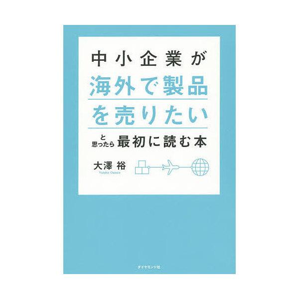 中小企業が海外で製品を売りたいと思ったら最初に読む本/大澤裕