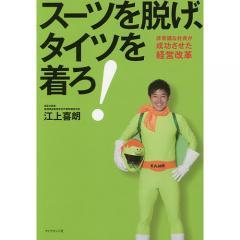 スーツを脱げ、タイツを着ろ! 非常識な社長が成功させた経営改革/江上喜朗