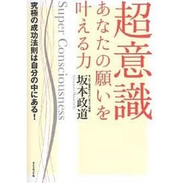 超意識あなたの願いを叶える力 究極の成功法則は自分の中にある!/坂本政道