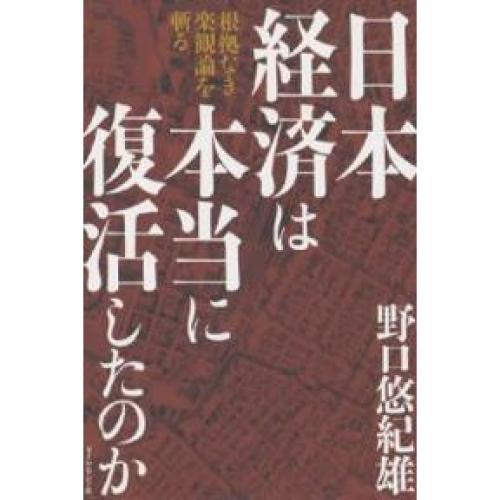 日本経済は本当に復活したのか 根拠なき楽観論を斬る/野口悠紀雄