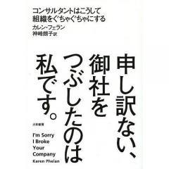 申し訳ない、御社をつぶしたのは私です。 コンサルタントはこうして組織をぐちゃぐちゃにする/カレン・フェラン/神崎朗子
