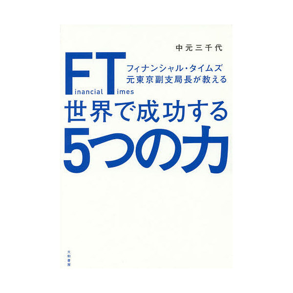 FT(フィナンシャル・タイムズ)元東京副支局長が教える世界で成功する5つの力/中元三千代
