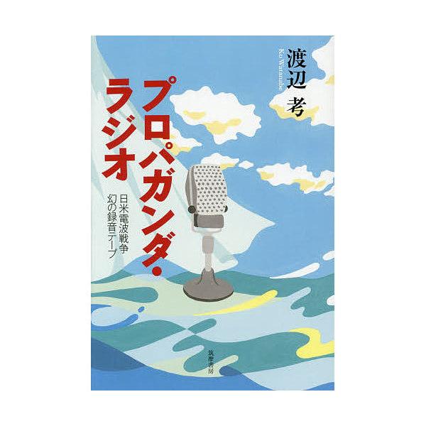 プロパガンダ・ラジオ 日米電波戦争幻の録音テープ/渡辺考