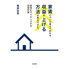 家賃について考えてみたら、収益を上げる方法が見えてきた。 家賃をサイエンスする空室対策/亀田征吾