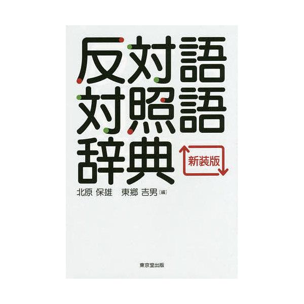 反対語対照語辞典 新装版/北原保雄/東郷吉男