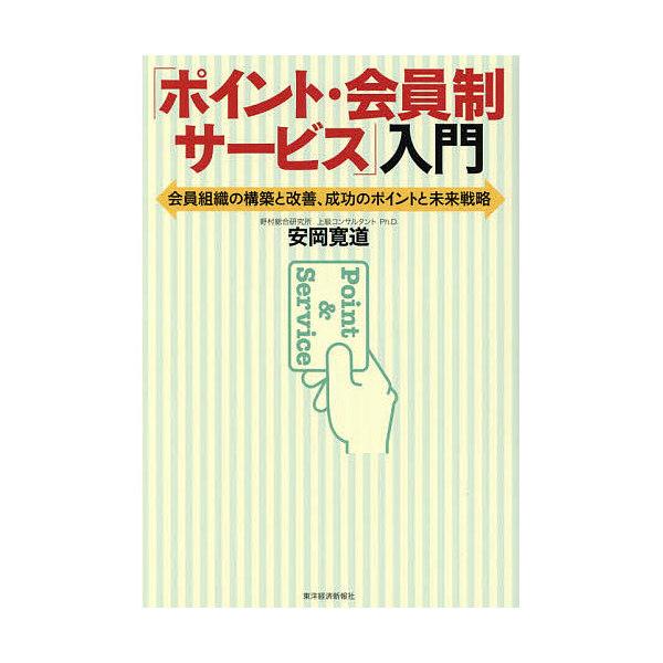 「ポイント・会員制サービス」入門 会員組織の構築と改善、成功のポイントと未来戦略/安岡寛道