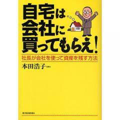 自宅は会社に買ってもらえ! 社長が会社を使って資産を残す方法/本田浩子
