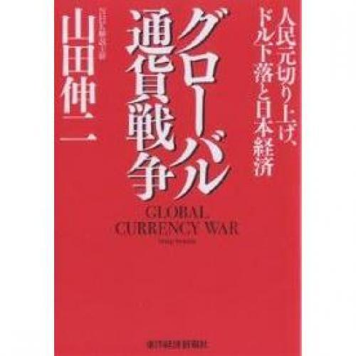 グローバル通貨戦争 人民元切り上げ、ドル下落と日本経済/山田伸二
