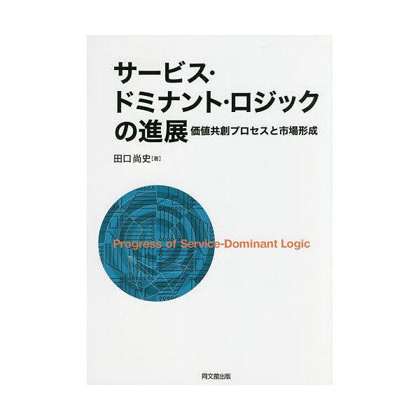 サービス・ドミナント・ロジックの進展 価値共創プロセスと市場形成/田口尚史