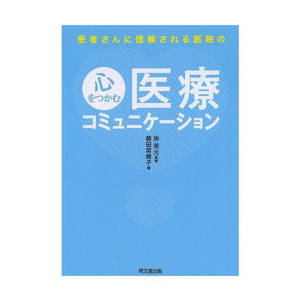 患者さんに信頼される医院の心をつかむ医療コミュニケーション/岸英光/藤田菜穂子