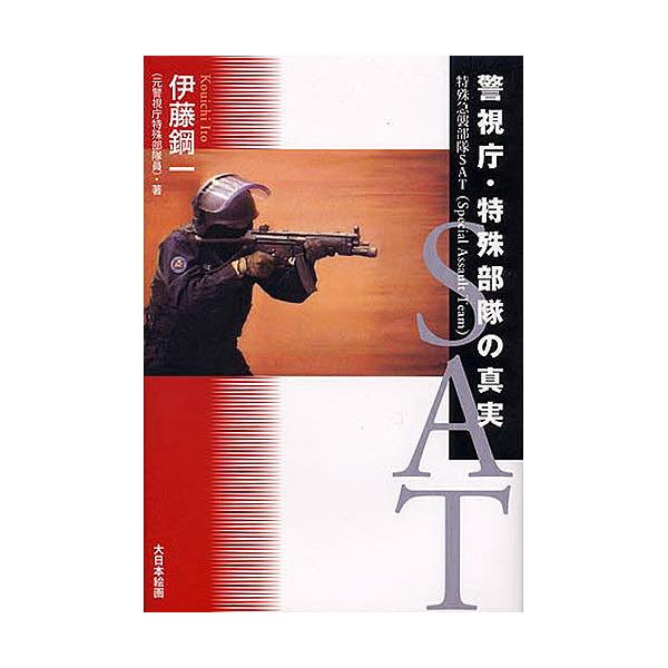 警視庁・特殊部隊の真実 特殊急襲部隊SAT(Special Assault Team)/伊東鋼一