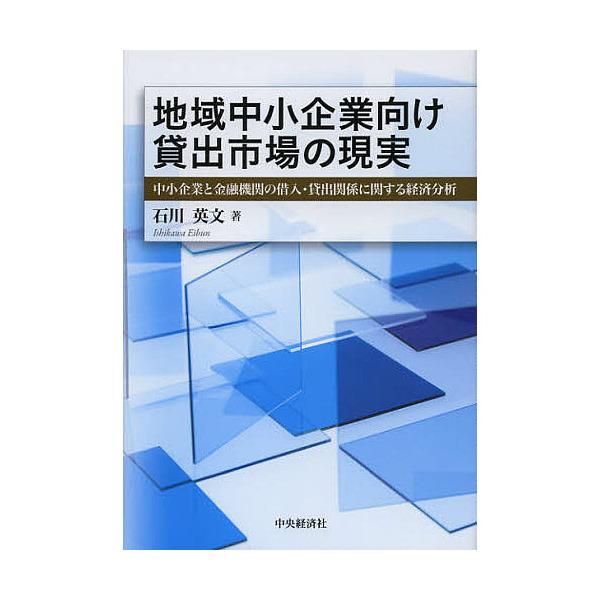 地域中小企業向け貸出市場の現実 中小企業と金融機関の借入・貸出関係に関する経済分析/石川英文