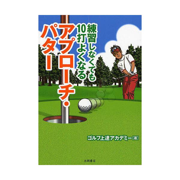 練習しなくても10打よくなるアプローチ・パター/ゴルフ上達アカデミー