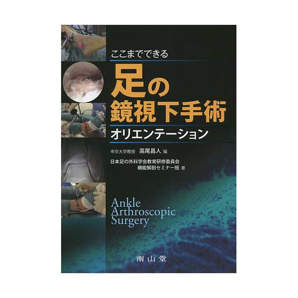 ここまでできる足の鏡視下手術オリエンテーション/高尾昌人/日本足の外科学会教育研修委員会機能解剖セミナー班