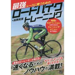 レースに勝つための最強ロードバイクトレーニング 時間とモチベーションの作り方からトレーニングメニューまでを紹介/高岡亮寛