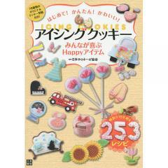 はじめて!かんたん!かわいい!アイシングクッキー みんなが喜ぶHappyアイテム/日本サロネーゼ協会/レシピ